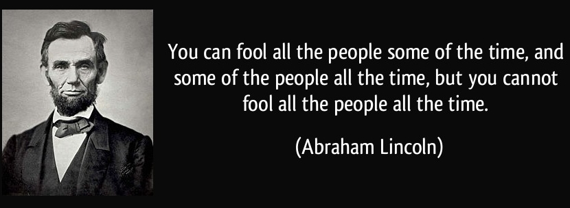 Abraham Lincoln | You can fool all the people some of the time, and some of the people all the time, but you cannot fool all the people all the time.